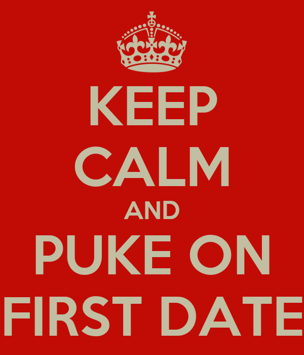 KEEP CALM AND PUKE ON FIRST DATE
