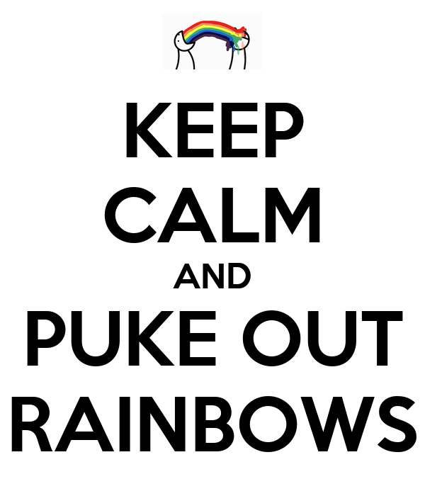 KEEP CALM AND PUKE OUT RAINBOWS