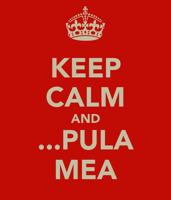KEEP CALM AND ...PULA MEA