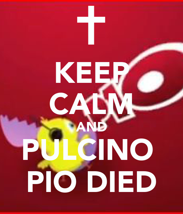 KEEP CALM AND PULCINO  PIO DIED