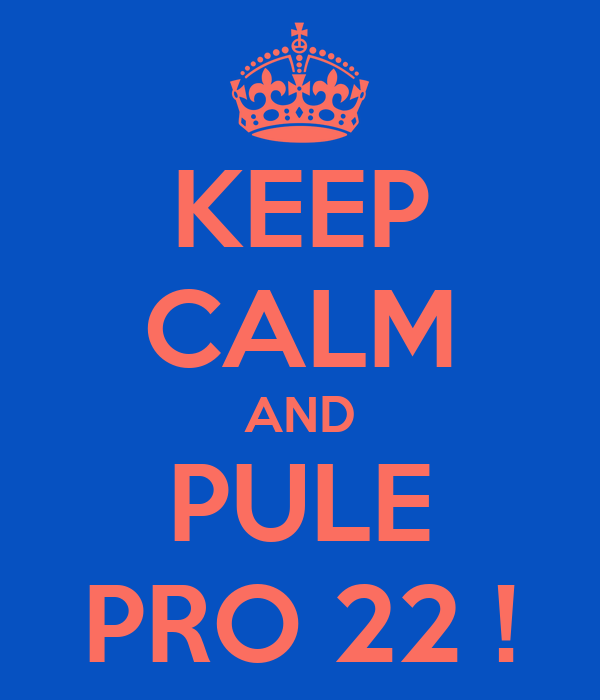 KEEP CALM AND PULE PRO 22 !
