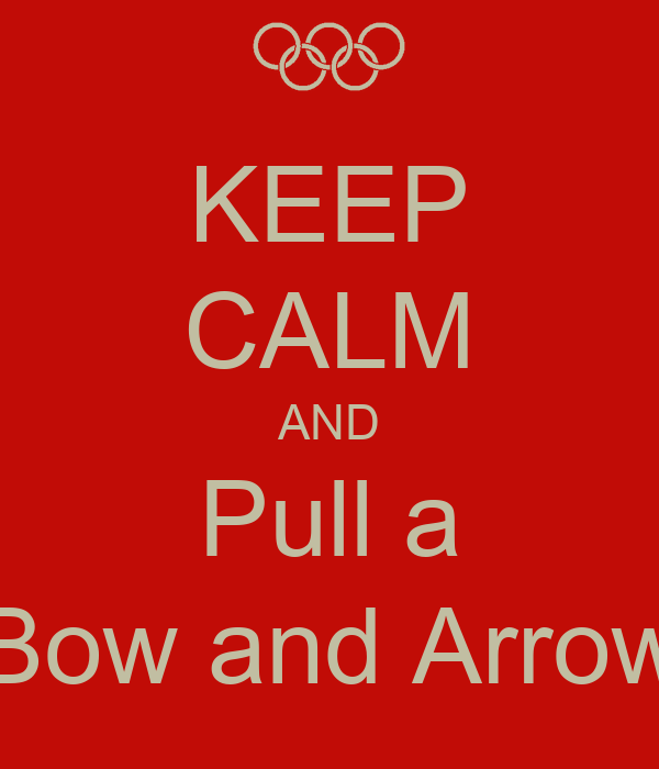 KEEP CALM AND Pull a Bow and Arrow