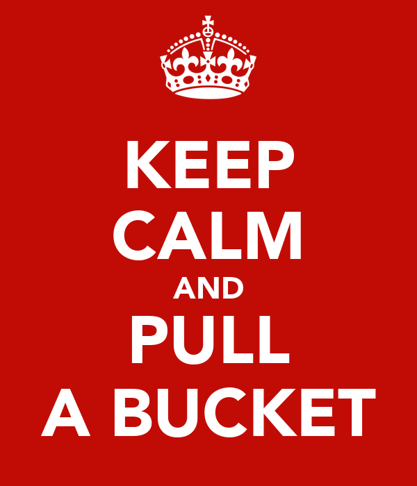 KEEP CALM AND PULL A BUCKET