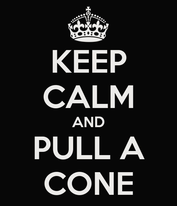 KEEP CALM AND PULL A CONE