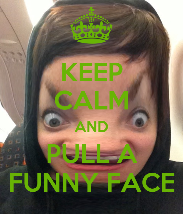 KEEP CALM AND PULL A FUNNY FACE