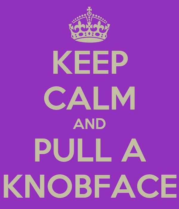 KEEP CALM AND PULL A KNOBFACE