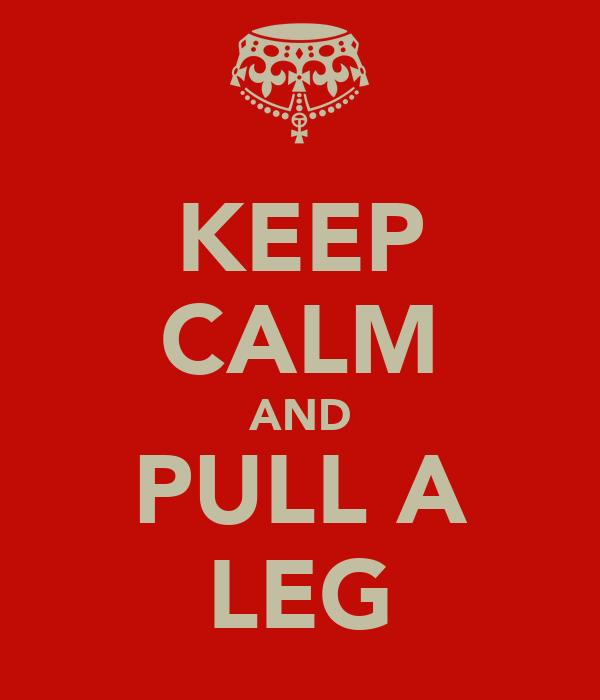KEEP CALM AND PULL A LEG