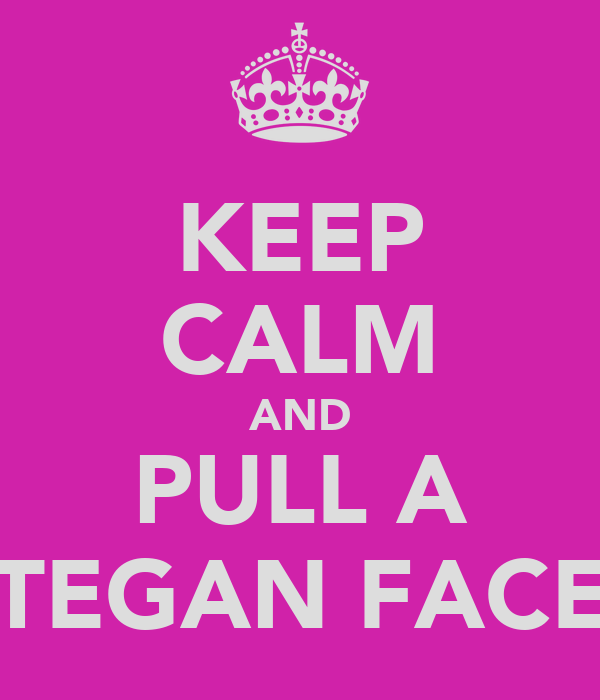 KEEP CALM AND PULL A TEGAN FACE