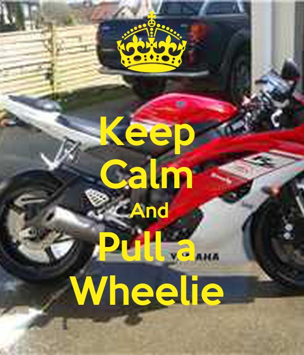Keep  Calm  And  Pull a  Wheelie