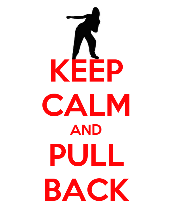 KEEP CALM AND PULL BACK