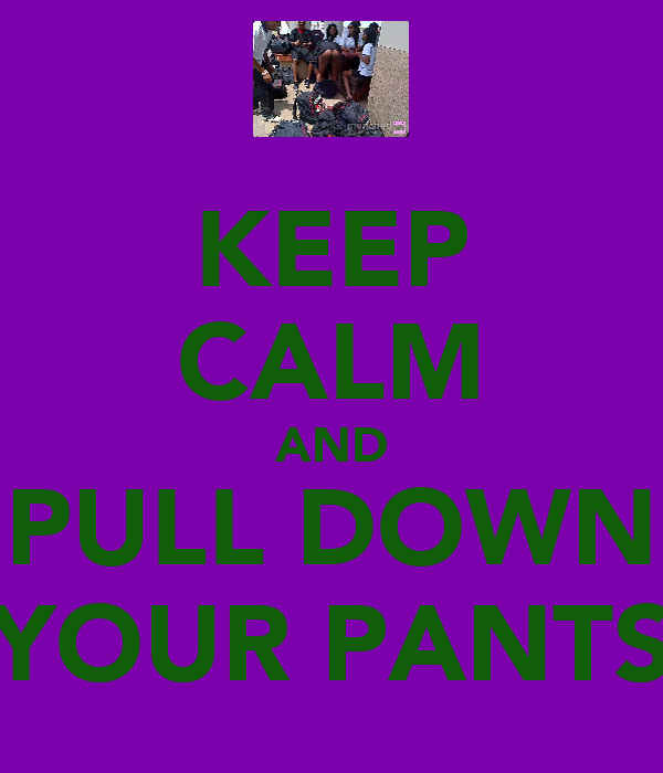 KEEP CALM AND PULL DOWN YOUR PANTS