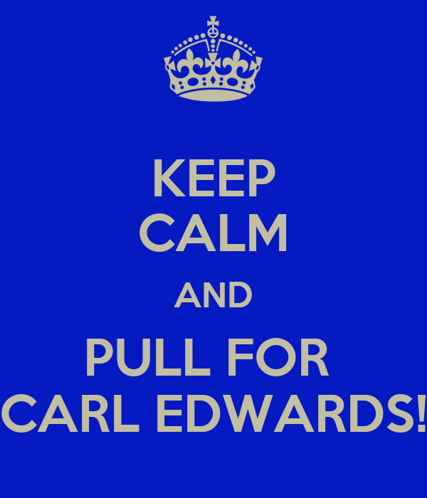 KEEP CALM AND PULL FOR  CARL EDWARDS!