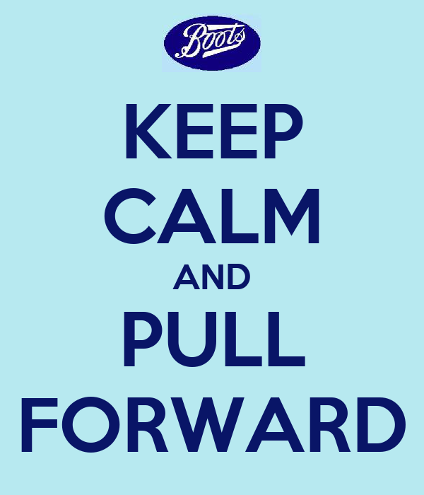 KEEP CALM AND PULL FORWARD