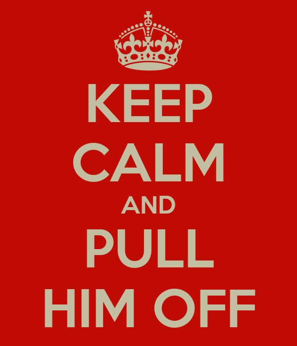 KEEP CALM AND PULL HIM OFF