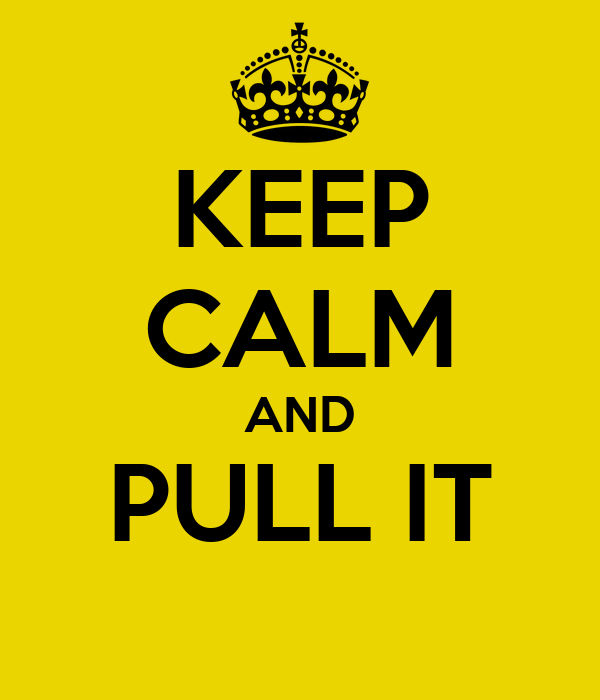 KEEP CALM AND PULL IT