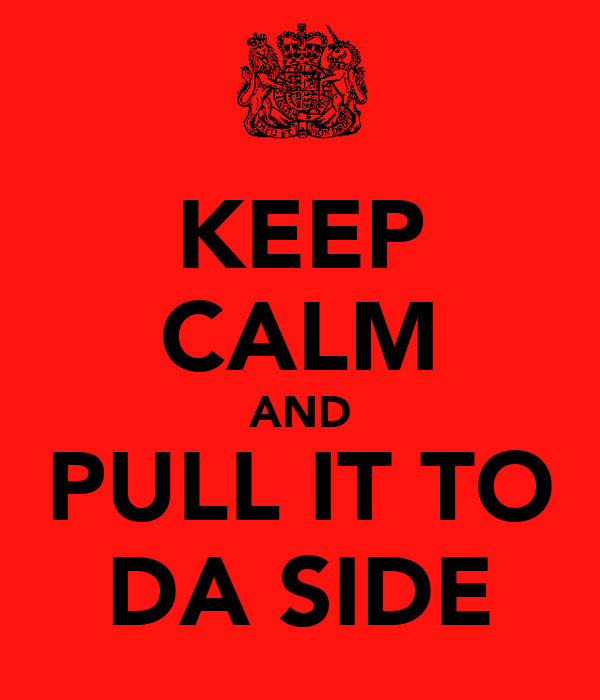 KEEP CALM AND PULL IT TO DA SIDE