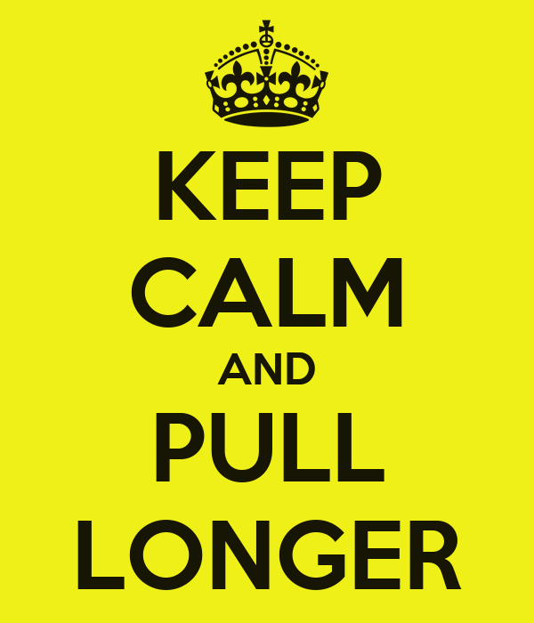 KEEP CALM AND PULL LONGER