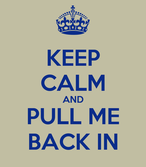 KEEP CALM AND PULL ME BACK IN