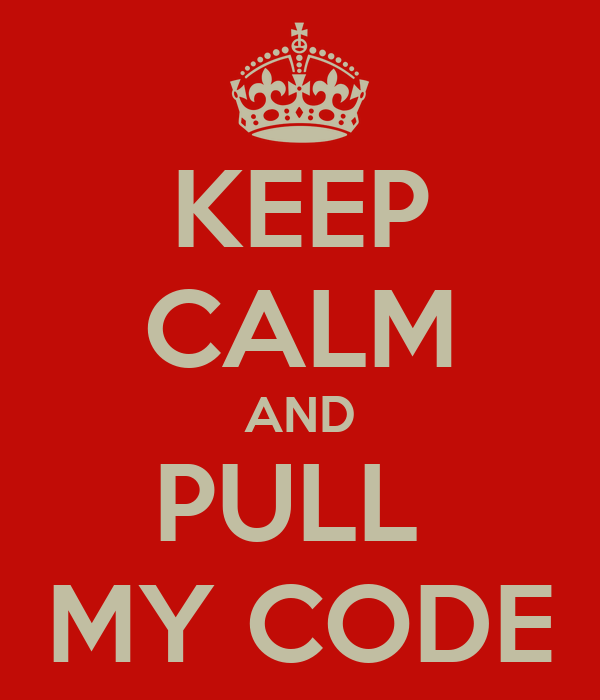 KEEP CALM AND PULL  MY CODE