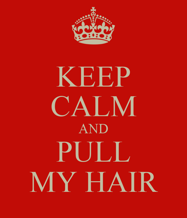 KEEP CALM AND PULL MY HAIR