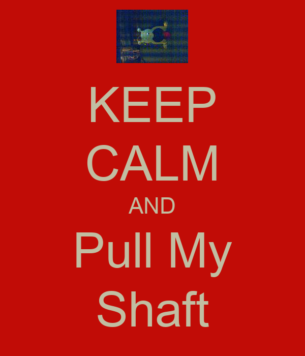 KEEP CALM AND Pull My Shaft
