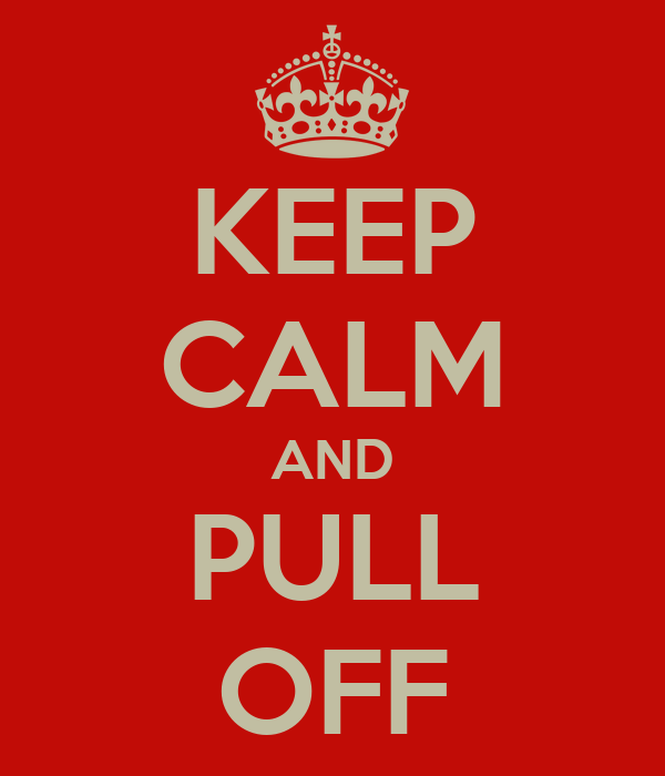 KEEP CALM AND PULL OFF