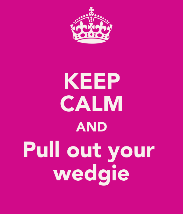 KEEP CALM AND Pull out your  wedgie