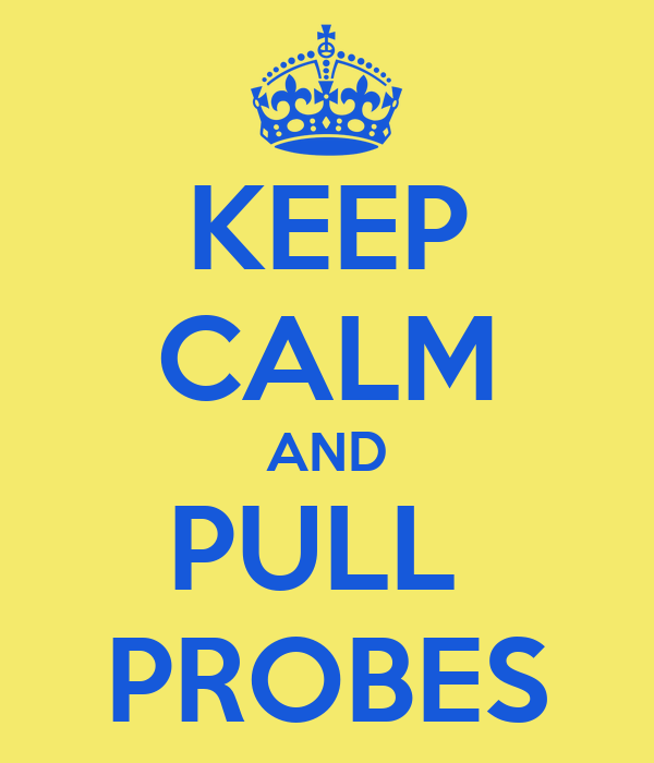KEEP CALM AND PULL  PROBES