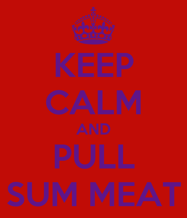 KEEP CALM AND PULL SUM MEAT