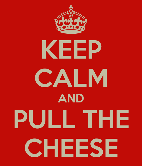 KEEP CALM AND PULL THE CHEESE
