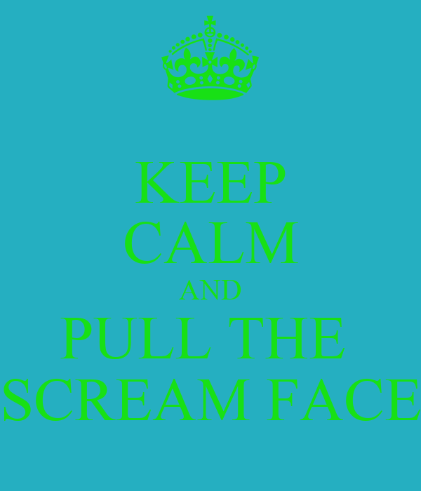 KEEP CALM AND PULL THE  SCREAM FACE