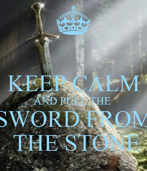 KEEP CALM AND PULL THE  SWORD FROM  THE STONE