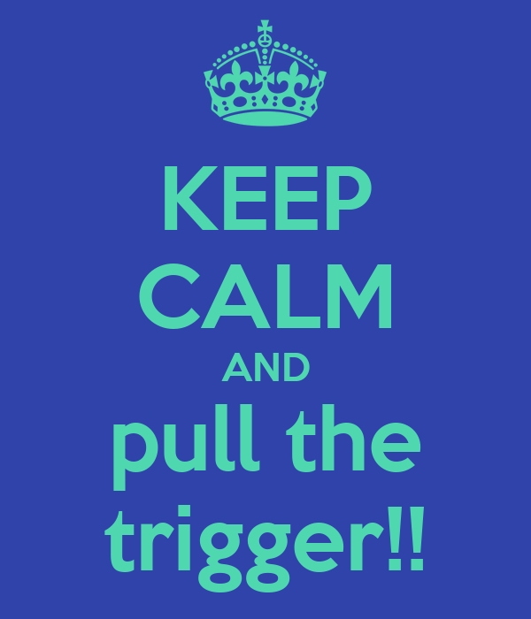 KEEP CALM AND pull the trigger!!