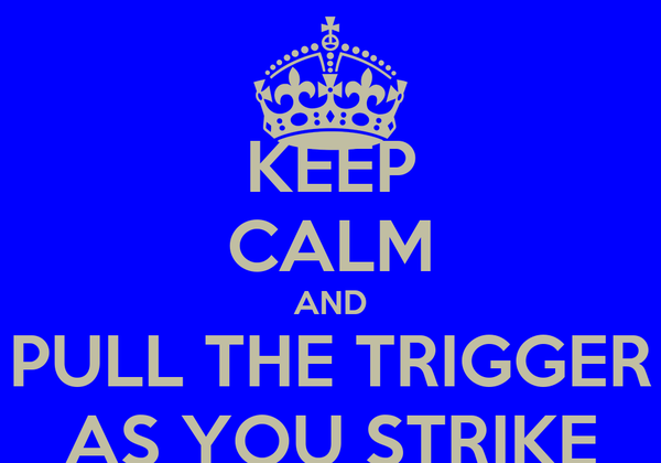 KEEP CALM AND PULL THE TRIGGER AS YOU STRIKE