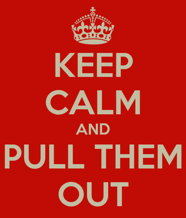 KEEP CALM AND PULL THEM OUT