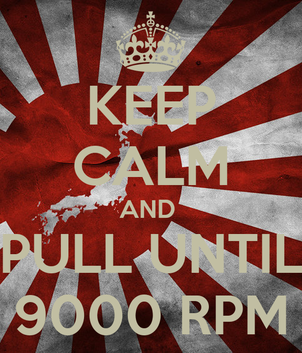 KEEP CALM AND  PULL UNTIL 9000 RPM