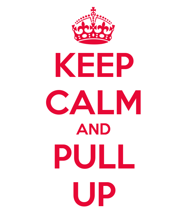 KEEP CALM AND PULL UP
