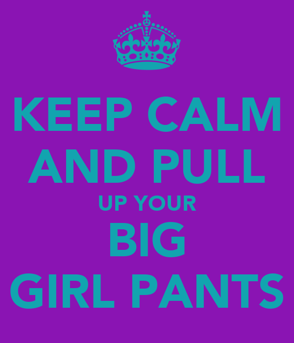KEEP CALM AND PULL UP YOUR BIG GIRL PANTS