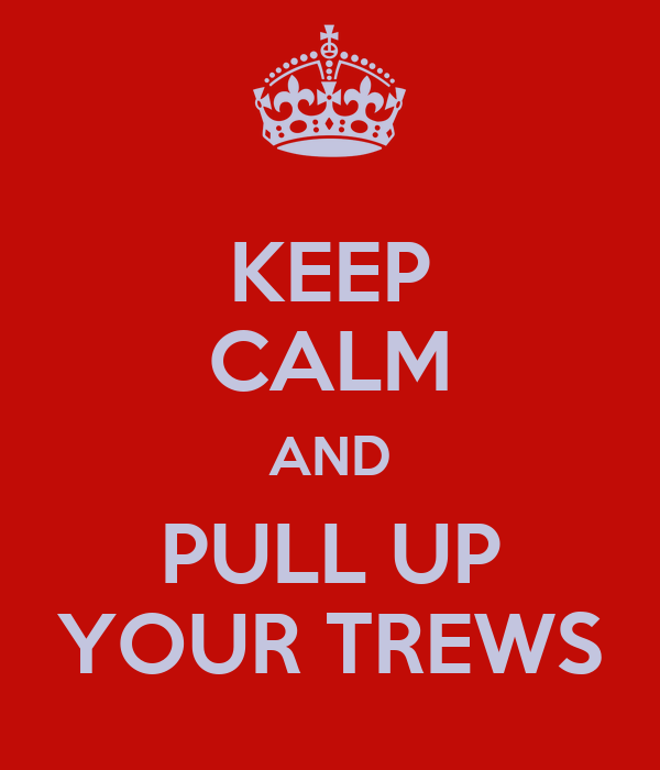 KEEP CALM AND PULL UP YOUR TREWS