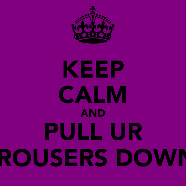 KEEP CALM AND PULL UR TROUSERS DOWN