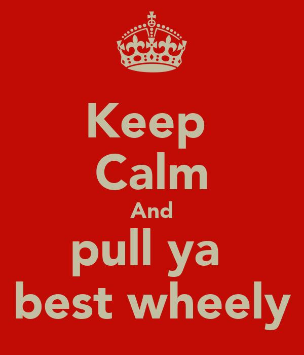Keep  Calm And pull ya  best wheely