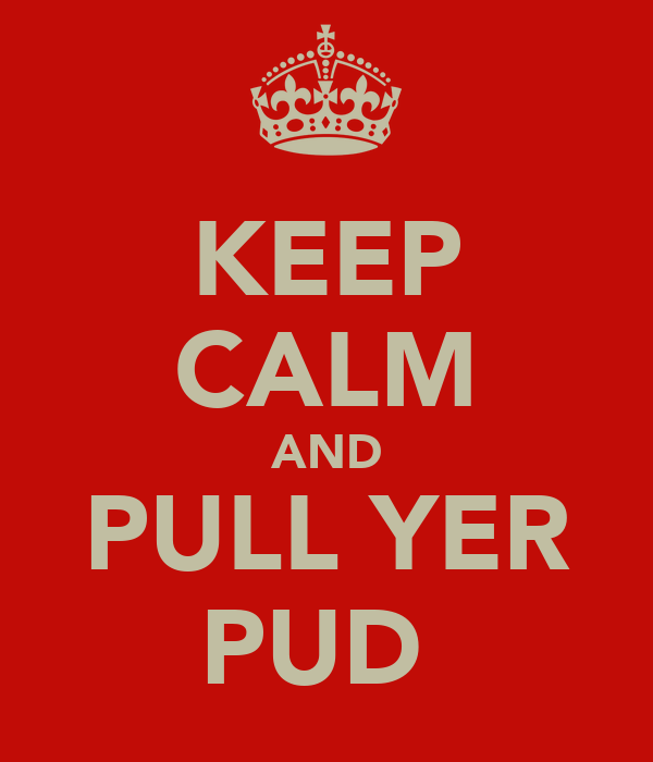 KEEP CALM AND PULL YER PUD