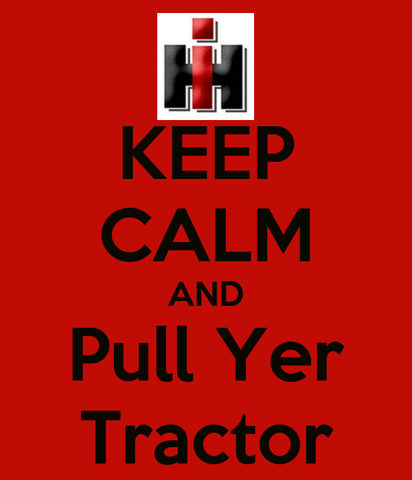 KEEP CALM AND Pull Yer Tractor