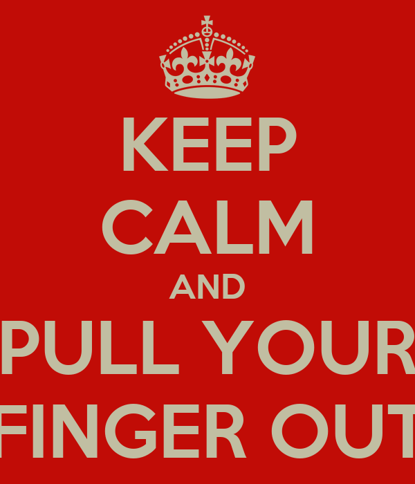 KEEP CALM AND PULL YOUR FINGER OUT