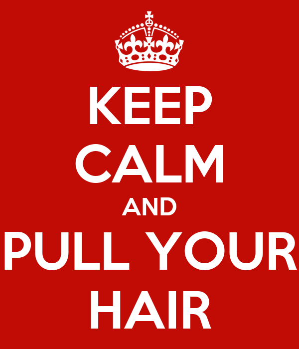 KEEP CALM AND PULL YOUR HAIR