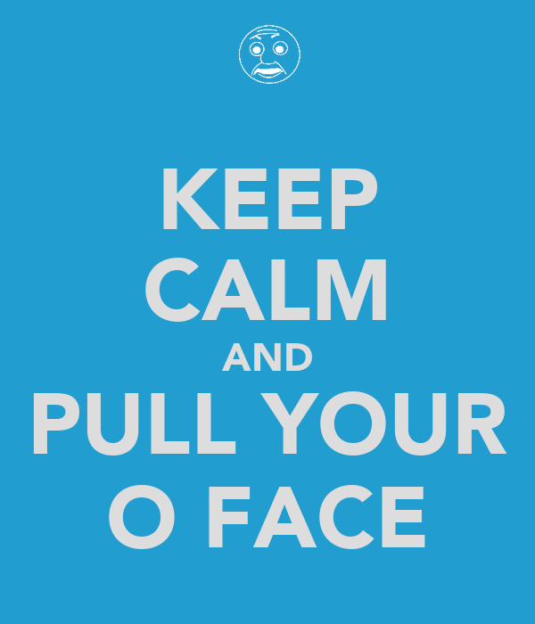 KEEP CALM AND PULL YOUR O FACE