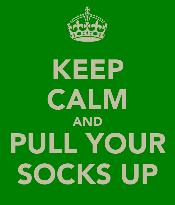 KEEP CALM AND PULL YOUR SOCKS UP