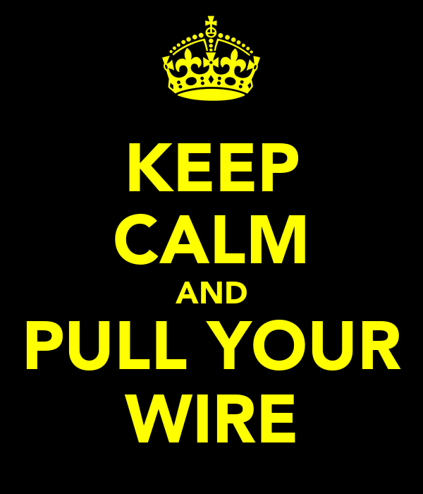 KEEP CALM AND PULL YOUR WIRE