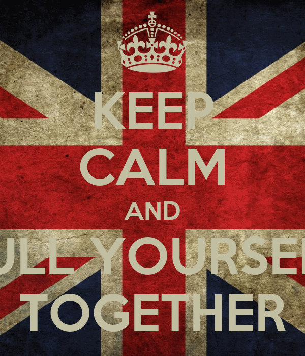 KEEP CALM AND PULL YOURSELF TOGETHER