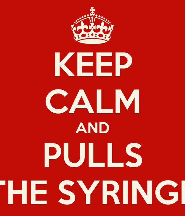 KEEP CALM AND PULLS THE SYRINGE